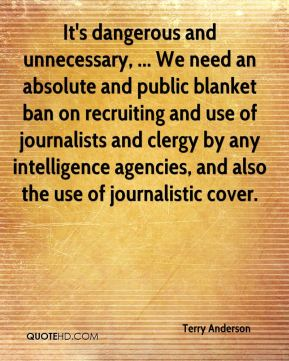 Terry Anderson  - It's dangerous and unnecessary, ... We need an absolute and public blanket ban on recruiting and use of journalists and clergy by any intelligence agencies, and also the use of journalistic cover.