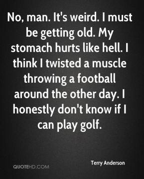 Terry Anderson  - No, man. It's weird. I must be getting old. My stomach hurts like hell. I think I twisted a muscle throwing a football around the other day. I honestly don't know if I can play golf.