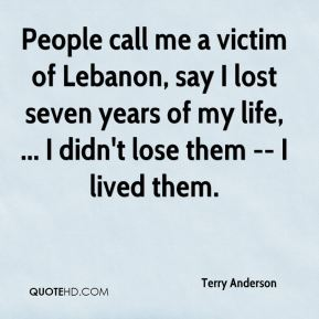 Terry Anderson  - People call me a victim of Lebanon, say I lost seven years of my life, ... I didn't lose them -- I lived them.