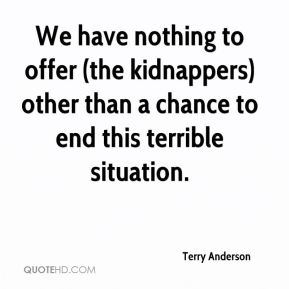 Terry Anderson  - We have nothing to offer (the kidnappers) other than a chance to end this terrible situation.