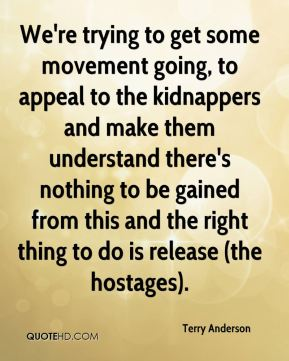 Terry Anderson  - We're trying to get some movement going, to appeal to the kidnappers and make them understand there's nothing to be gained from this and the right thing to do is release (the hostages).