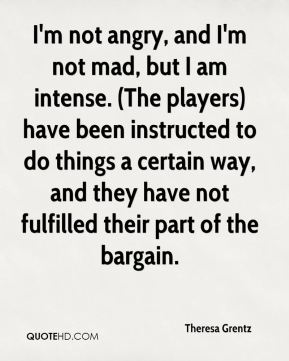 Theresa Grentz  - I'm not angry, and I'm not mad, but I am intense. (The players) have been instructed to do things a certain way, and they have not fulfilled their part of the bargain.