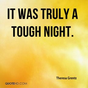Theresa Grentz  - It was truly a tough night.