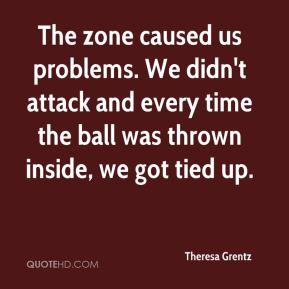 Theresa Grentz  - The zone caused us problems. We didn't attack and every time the ball was thrown inside, we got tied up.