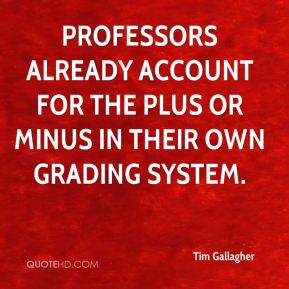 Tim Gallagher  - Professors already account for the plus or minus in their own grading system.