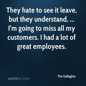 They hate to see it leave, but they understand, ... I'm going to miss all my customers. I had a lot of great employees.