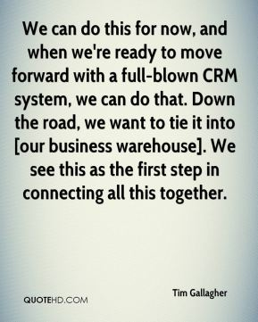 Tim Gallagher  - We can do this for now, and when we're ready to move forward with a full-blown CRM system, we can do that. Down the road, we want to tie it into [our business warehouse]. We see this as the first step in connecting all this together.