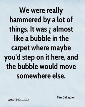 We were really hammered by a lot of things. It was ¿ almost like a bubble in the carpet where maybe you'd step on it here, and the bubble would move somewhere else.