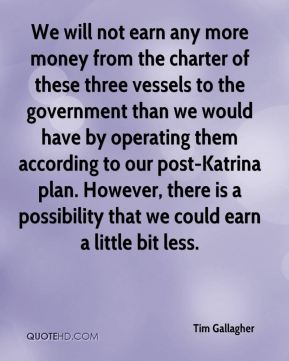 We will not earn any more money from the charter of these three vessels to the government than we would have by operating them according to our post-Katrina plan. However, there is a possibility that we could earn a little bit less.