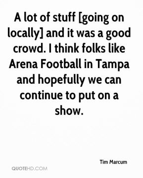 A lot of stuff [going on locally] and it was a good crowd. I think folks like Arena Football in Tampa and hopefully we can continue to put on a show.