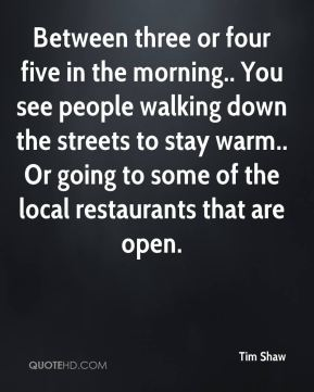Tim Shaw  - Between three or four five in the morning.. You see people walking down the streets to stay warm.. Or going to some of the local restaurants that are open.