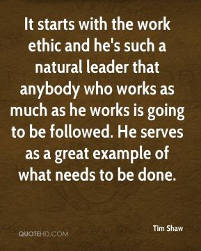 It starts with the work ethic and he's such a natural leader that anybody who works as much as he works is going to be followed. He serves as a great example of what needs to be done.