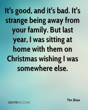 It's good, and it's bad. It's strange being away from your family. But last year, I was sitting at home with them on Christmas wishing I was somewhere else.