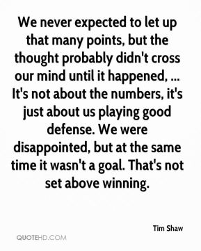 We never expected to let up that many points, but the thought probably didn't cross our mind until it happened, ... It's not about the numbers, it's just about us playing good defense. We were disappointed, but at the same time it wasn't a goal. That's not set above winning.