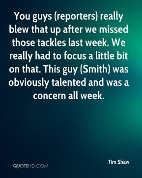 You guys (reporters) really blew that up after we missed those tackles last week. We really had to focus a little bit on that. This guy (Smith) was obviously talented and was a concern all week.