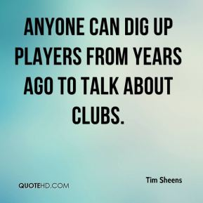 Anyone can dig up players from years ago to talk about clubs.