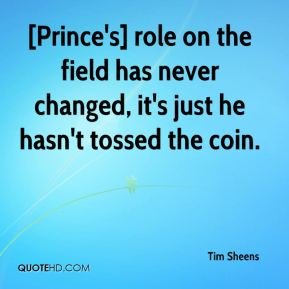 Tim Sheens  - [Prince's] role on the field has never changed, it's just he hasn't tossed the coin.