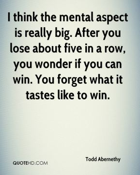 Todd Abernethy  - I think the mental aspect is really big. After you lose about five in a row, you wonder if you can win. You forget what it tastes like to win.