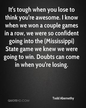 Todd Abernethy  - It's tough when you lose to think you're awesome. I know when we won a couple games in a row, we were so confident going into the (Mississippi) State game we knew we were going to win. Doubts can come in when you're losing.