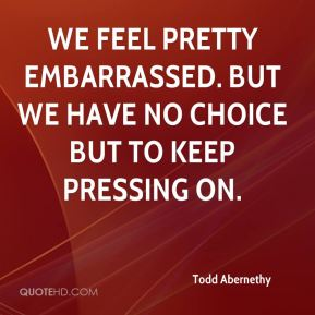 Todd Abernethy  - We feel pretty embarrassed. But we have no choice but to keep pressing on.