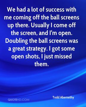 Todd Abernethy  - We had a lot of success with me coming off the ball screens up there. Usually I come off the screen, and I'm open. Doubling the ball screens was a great strategy. I got some open shots, I just missed them.
