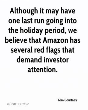Tom Courtney  - Although it may have one last run going into the holiday period, we believe that Amazon has several red flags that demand investor attention.