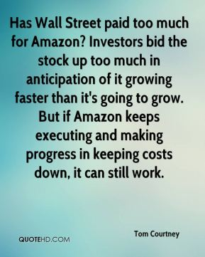 Tom Courtney  - Has Wall Street paid too much for Amazon? Investors bid the stock up too much in anticipation of it growing faster than it's going to grow. But if Amazon keeps executing and making progress in keeping costs down, it can still work.
