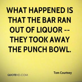 Tom Courtney  - What happened is that the bar ran out of liquor -- they took away the punch bowl.
