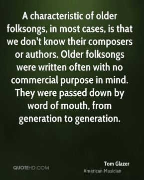 A characteristic of older folksongs, in most cases, is that we don't know their composers or authors. Older folksongs were written often with no commercial purpose in mind. They were passed down by word of mouth, from generation to generation.