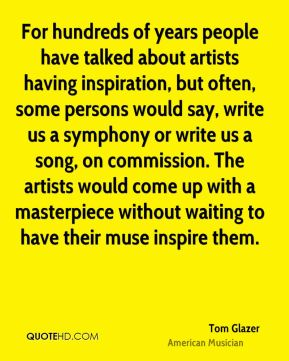 Tom Glazer - For hundreds of years people have talked about artists having inspiration, but often, some persons would say, write us a symphony or write us a song, on commission. The artists would come up with a masterpiece without waiting to have their muse inspire them.