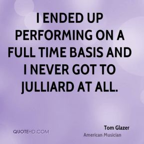 I ended up performing on a full time basis and I never got to Julliard at all.