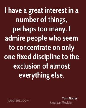 Tom Glazer - I have a great interest in a number of things, perhaps too many. I admire people who seem to concentrate on only one fixed discipline to the exclusion of almost everything else.