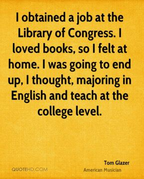 I obtained a job at the Library of Congress. I loved books, so I felt at home. I was going to end up, I thought, majoring in English and teach at the college level.