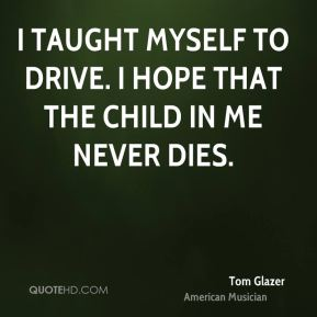 I taught myself to drive. I hope that the child in me never dies.