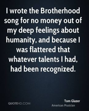 Tom Glazer - I wrote the Brotherhood song for no money out of my deep feelings about humanity, and because I was flattered that whatever talents I had, had been recognized.