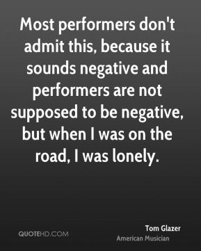Most performers don't admit this, because it sounds negative and performers are not supposed to be negative, but when I was on the road, I was lonely.