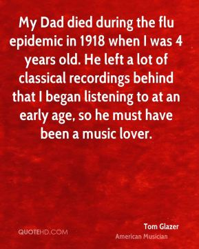 Tom Glazer - My Dad died during the flu epidemic in 1918 when I was 4 years old. He left a lot of classical recordings behind that I began listening to at an early age, so he must have been a music lover.