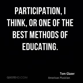 Participation, I think, or one of the best methods of educating.