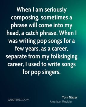 When I am seriously composing, sometimes a phrase will come into my head, a catch phrase. When I was writing pop songs for a few years, as a career, separate from my folksinging career, I used to write songs for pop singers.