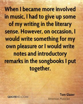 When I became more involved in music, I had to give up some of my writing in the literary sense. However, on occasion, I would write something for my own pleasure or I would write notes and introductory remarks in the songbooks I put together.