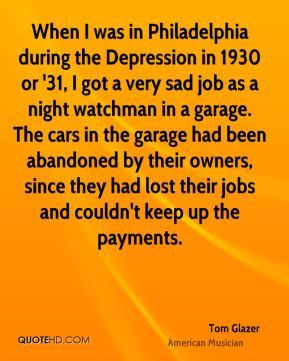 Tom Glazer - When I was in Philadelphia during the Depression in 1930 or '31, I got a very sad job as a night watchman in a garage. The cars in the garage had been abandoned by their owners, since they had lost their jobs and couldn't keep up the payments.