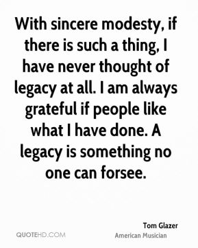 With sincere modesty, if there is such a thing, I have never thought of legacy at all. I am always grateful if people like what I have done. A legacy is something no one can forsee.