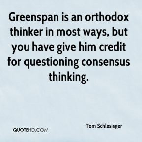 Tom Schlesinger  - Greenspan is an orthodox thinker in most ways, but you have give him credit for questioning consensus thinking.