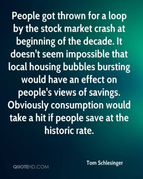 Tom Schlesinger  - People got thrown for a loop by the stock market crash at beginning of the decade. It doesn't seem impossible that local housing bubbles bursting would have an effect on people's views of savings. Obviously consumption would take a hit if people save at the historic rate.