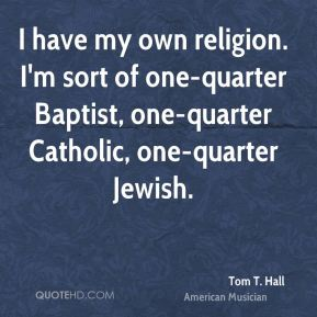 Tom T. Hall - I have my own religion. I'm sort of one-quarter Baptist, one-quarter Catholic, one-quarter Jewish.