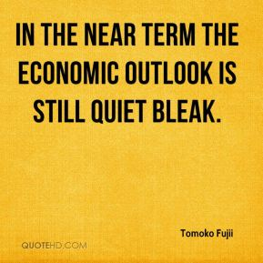 In the near term the economic outlook is still quiet bleak.