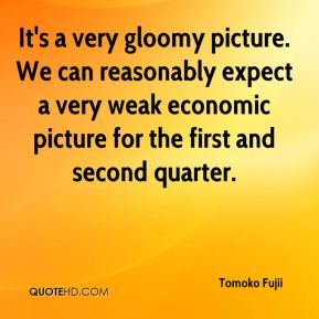 Tomoko Fujii  - It's a very gloomy picture. We can reasonably expect a very weak economic picture for the first and second quarter.