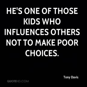 Tony Davis  - He's one of those kids who influences others not to make poor choices.