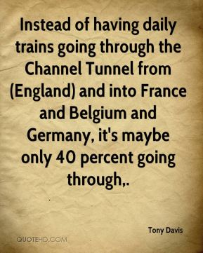 Tony Davis  - Instead of having daily trains going through the Channel Tunnel from (England) and into France and Belgium and Germany, it's maybe only 40 percent going through.