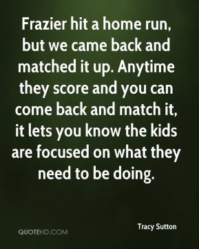 Frazier hit a home run, but we came back and matched it up. Anytime they score and you can come back and match it, it lets you know the kids are focused on what they need to be doing.